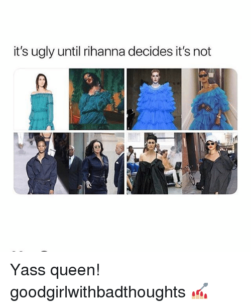 Memes, Rihanna, and Ugly: it's ugly until rihanna decides it's not Yass queen! goodgirlwithbadthoughts 💅🏼