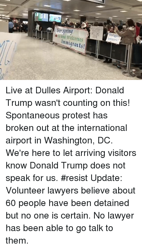 Lawyer, Memes, and Washington Dc: its und Immigrants! Live at Dulles Airport: Donald Trump wasn't counting on this! Spontaneous protest has broken out at the international airport in Washington, DC. We're here to let arriving visitors know Donald Trump does not speak for us. #resist  Update: Volunteer lawyers believe about 60 people have been detained but no one is certain. No lawyer has been able to go talk to them.