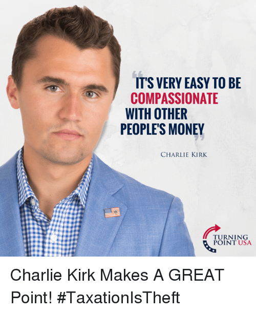 Charlie, Memes, and Money: IT'S VERY EASY TO BE  COMPASSIONATE  WITH OTHER  PEOPLE'S MONEY  TURNING  POINT USA Charlie Kirk Makes A GREAT Point! #TaxationIsTheft