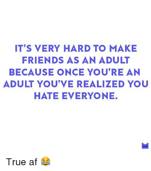 Af, Friends, and Memes: IT'S VERY HARD TO MAKE  FRIENDS AS AN ADULT  BECAUSE ONCE YOU'RE AN  ADULT YOU'VE REALIZED YOU  HATE EVERYONE. True af 😂