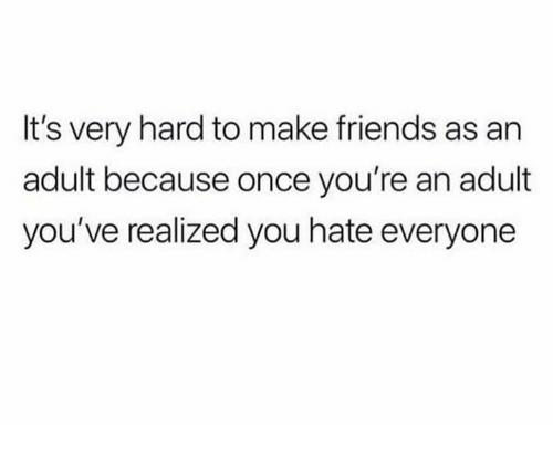 Dank, Friends, and 🤖: It's very hard to make friends as an  adult because once you're an adult  you've realized you hate everyone
