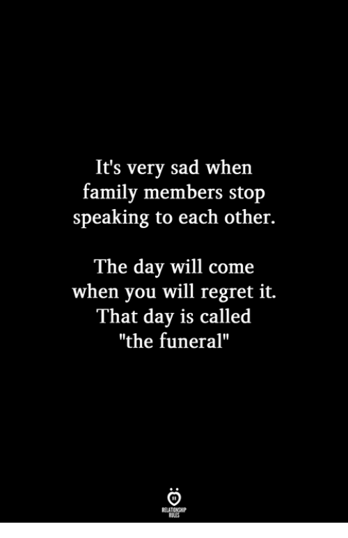 """Family, Regret, and Sad: It's very sad when  family members stop  speaking to each other.  The day will come  when you will regret it.  That day is called  """"the funeral"""""""