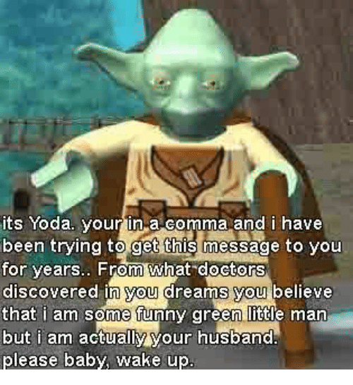 Funny, Yoda, and Husband: its Yoda your in a comma and i have  been trying to get this message to you  for vears.. From what doctors  discovered in you dreams you believe  that i am some funny green little man  but i am actually your husband  please baby, wake up