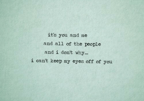 All of The, Why, and All: it's you and me  and all of the people  and i don't why...  i cant keep my eyes off of you