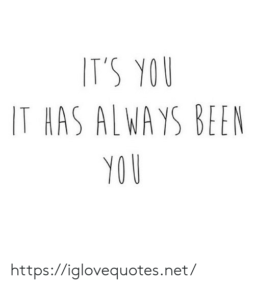 Been, Net, and You: IT'S YOU  IT HAS ALWAYS BEEN  YOU https://iglovequotes.net/