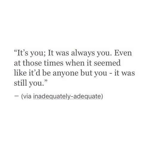 """Via, You, and Times: """"It's you; It was always you. Even  at those times when it seemed  like it'd be anyone but you - it was  still you.""""  (via inadequately-adequate)"""