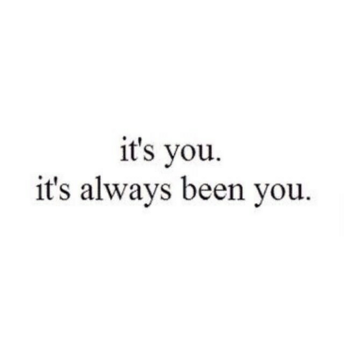 Been, You, and Always: it's you  it's always been you