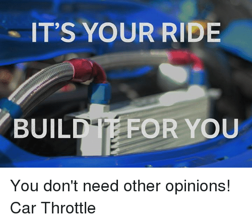 Cars, Car, and Opinions: IT'S YOUR RIDE  BUILD FOR YOU You don't need other opinions!  Car Throttle