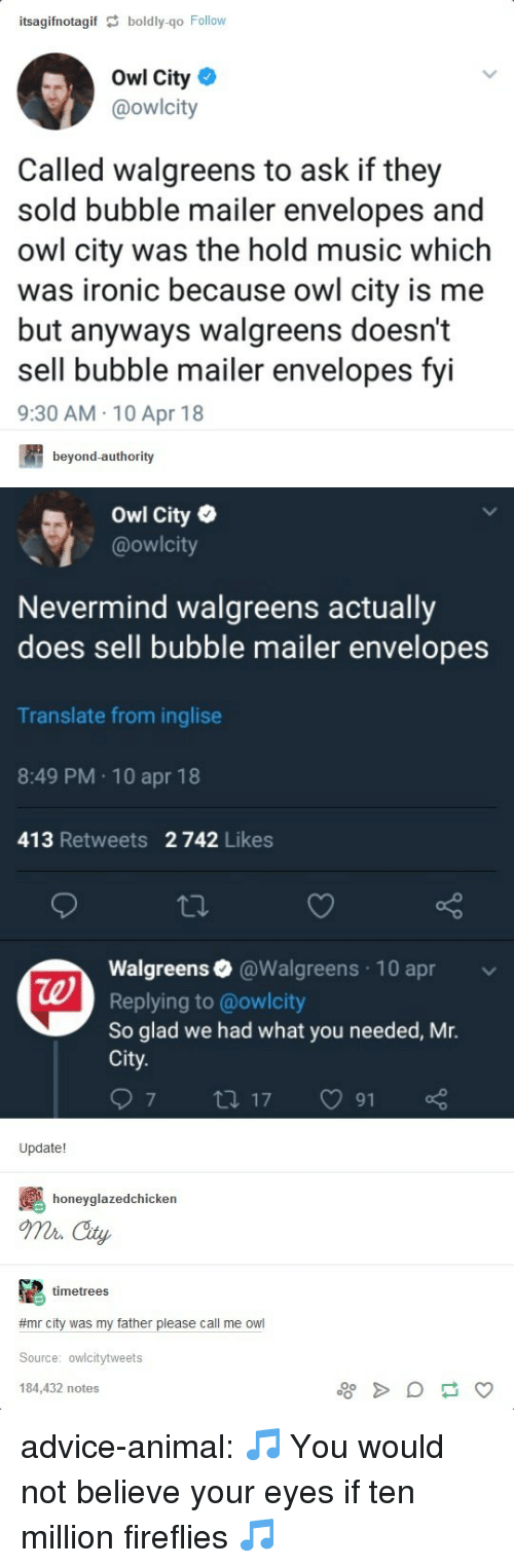 Advice, Ironic, and Music: itsagifnotagif boldly-go Follow  Owl City  @owlcity  Called walgreens to ask if they  sold bubble mailer envelopes and  owl city was the hold music which  was ironic because owl city is me  but anyways walgreens doesn't  sell bubble mailer envelopes fvi  9:30 AM 10 Apr 18  beyond-authority  Owl City  @owlcity  Nevermind walgreens actually  does sell bubble mailer envelopes  Translate from inglise  8:49 PM 10 apr 18  413 Retweets 2 742 Likes  Walgreens@Walgreens 10 apr  Replying to @owlcity  So glad we had what you needed, Mr.  City  te  97 tl 17 91  Update!  honeyglazedchicken  o City  timetrees  #mr city was my father please call me owl  Source: owlcitytweets  184,432 notes advice-animal:  🎵 You would not believe your eyes if ten million fireflies 🎵