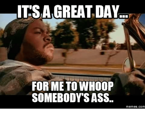Ass day great somebodys whoop