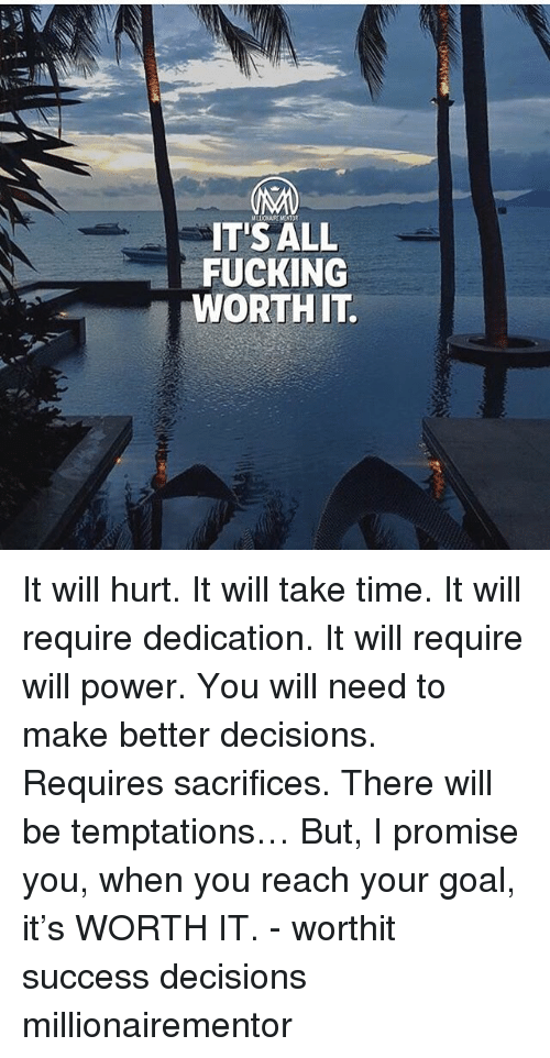 Fucking, Memes, and Goal: IT'SALL  FUCKING  WORTHIT It will hurt. It will take time. It will require dedication. It will require will power. You will need to make better decisions. Requires sacrifices. There will be temptations… But, I promise you, when you reach your goal, it's WORTH IT. - worthit success decisions millionairementor