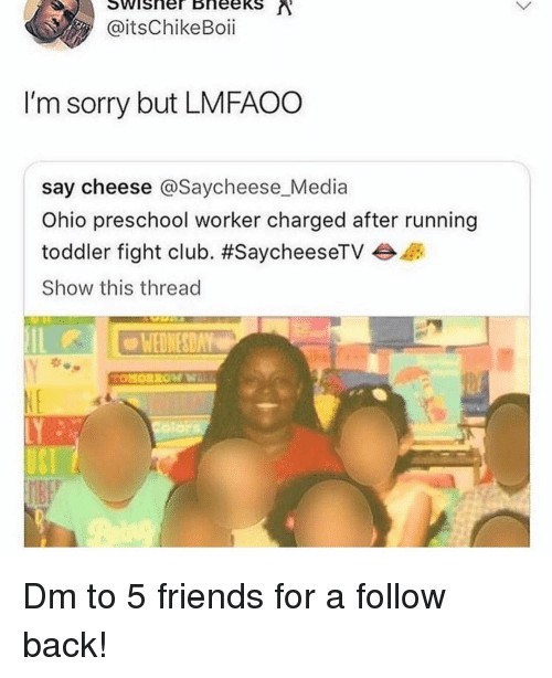 Club, Fight Club, and Friends: @itsChikeBoii  I'm sorry but LMFAOO  say cheese @Saycheese Media  Ohio preschool worker charged after running  toddler fight club. #SaycheeseTV  Show this thread  WEDNESDAY Dm to 5 friends for a follow back!