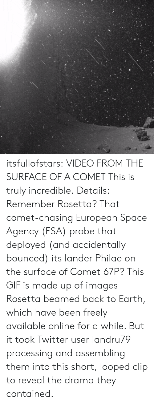 Gif, Tumblr, and Twitter: itsfullofstars: VIDEO FROM THE SURFACE OF A COMET This is truly incredible. Details: Remember Rosetta? That comet-chasing European Space Agency (ESA) probe that deployed (and accidentally bounced) its lander Philae on the surface of Comet 67P? This GIF is made up of images Rosetta beamed back to Earth, which have been freely available online for a while. But it took Twitter user landru79 processing and assembling them into this short, looped clip to reveal the drama they contained.
