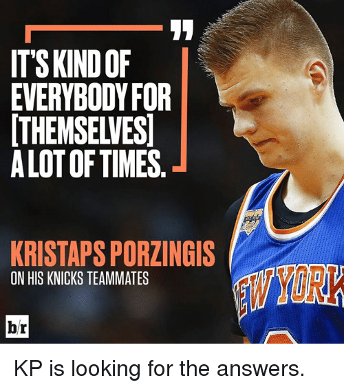 New York Knicks, Kristaps Porzingis, and Answers: ITSKINDOF  EVERYBODYFOR  THEMSELVES  ALOT OF TIMES  KRISTAPS PORZINGIS  ON HIS KNICKS TEAMMATES  YORK  br KP is looking for the answers.