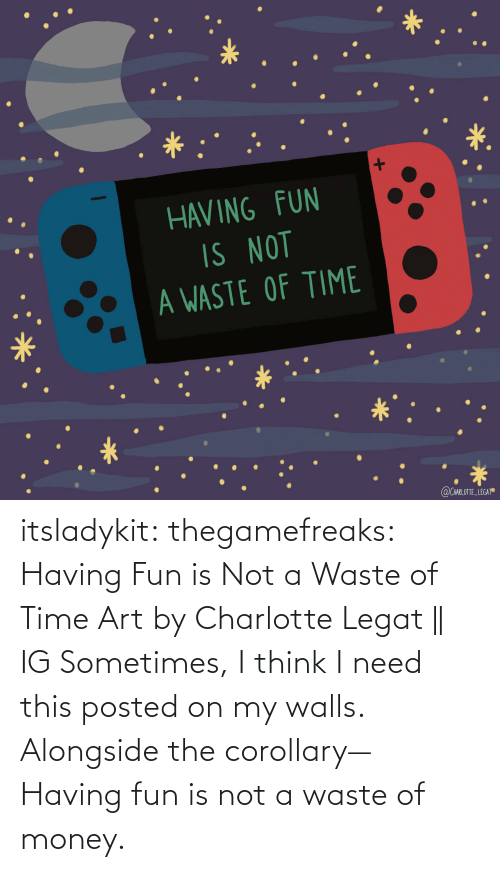 Instagram, Money, and Tumblr: itsladykit: thegamefreaks:  Having Fun is Not a Waste of Time Art by  Charlotte Legat|| IG    Sometimes, I think I need this posted on my walls. Alongside the corollary— Having fun is not a waste of money.