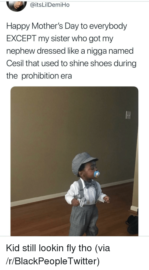 Blackpeopletwitter, Mother's Day, and Shoes: @itsLilDemiHo  Happy Mother's Day to everybody  EXCEPT my sister who got my  nephew dressed like a nigga named  Cesil that used to shine shoes during  the prohibition era <p>Kid still lookin fly tho (via /r/BlackPeopleTwitter)</p>