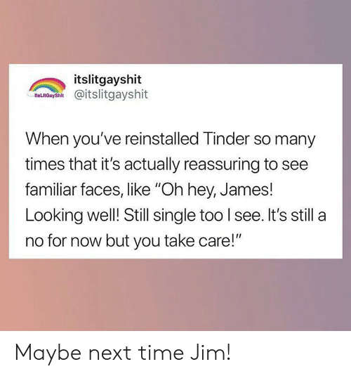 """Tinder, Time, and Single: itslitgayshit  as nCaysh@itslitgayshit  When you've reinstalled Tinder so many  times that it's actually reassuring to see  familiar faces, like """"Oh hey, James!  Looking well! Still single too I see. It's still a  no for now but you take care!"""" Maybe next time Jim!"""
