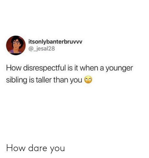Dank, 🤖, and How: itsonlybanterbruvvv  @_jesal28  How disrespectful is it when a younger  sibling is taller than you How dare you