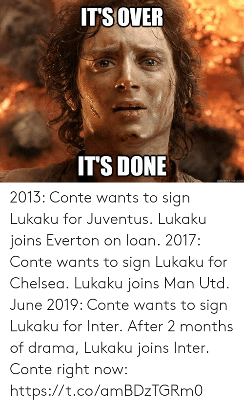 Chelsea, Everton, and Memes: ITSOVER  IT'S DONE  quickmeme.com 2013: Conte wants to sign Lukaku for Juventus. Lukaku joins Everton on loan.  2017: Conte wants to sign Lukaku for Chelsea. Lukaku joins Man Utd.  June 2019: Conte wants to sign Lukaku for Inter. After 2 months of drama, Lukaku joins Inter.  Conte right now: https://t.co/amBDzTGRm0
