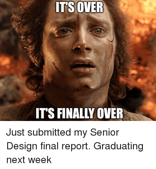 Advice Animals, Design, and Next: ITSOVER  ITS FINALLY OVER Just submitted my Senior Design final report. Graduating next week