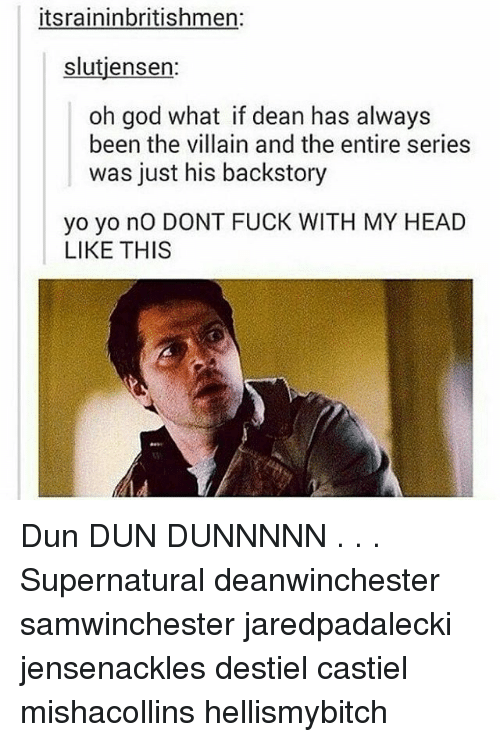 God, Head, and Memes: itsraininbritishmer:  slutjensern  oh god what if dean has always  been the villain and the entire series  was just his backstory  yo yo nO DONT FUCK WITH MY HEAD  LIKE THIS Dun DUN DUNNNNN . . . Supernatural deanwinchester samwinchester jaredpadalecki jensenackles destiel castiel mishacollins hellismybitch