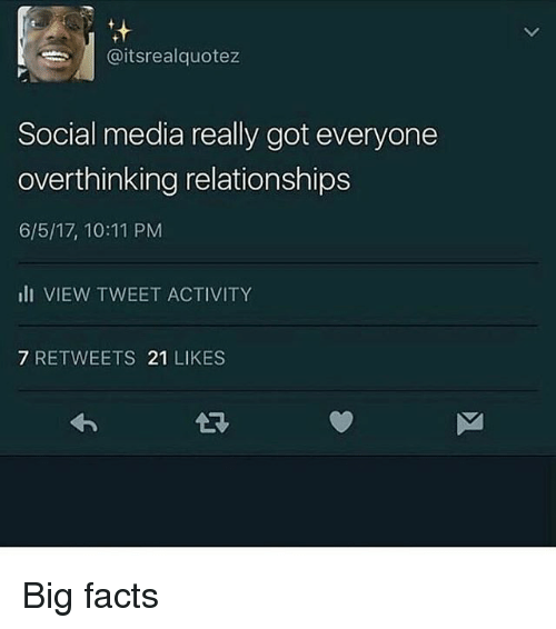 Facts, Memes, and Relationships: /| @itsrealquotez  Social media really got everyone  overthinking relationships  6/5/17, 10:11 PM  lI VIEW TWEET ACTIVITY  7 RETWEETS 21 LIKES Big facts