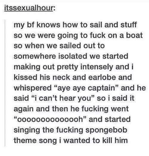 """Fucking, Singing, and SpongeBob: itssexualhour:  my bf knows how to sail and stuff  so we were going to fuck on a boat  so when we sailed out to  somewhere isolated we started  making out pretty intensely and i  kissed his neck and earlobe and  whispered """"aye aye captain"""" and he  said """"i can't hear you"""" so i said it  again and then he fucking went  """"oooooooooooooh"""" and started  singing the fucking spongebob  theme song i wanted to kill him"""