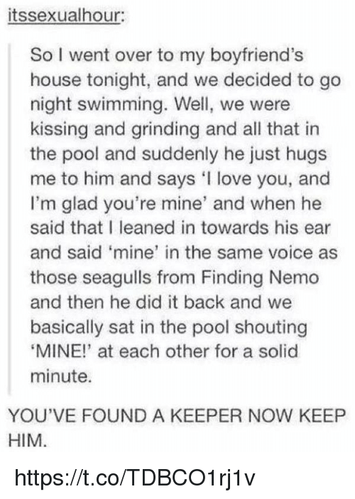 """Finding Nemo, Love, and House: itssexualhour:  So I went over to my boyfriend's  house tonight, and we decided to go  night swimming. Well, we were  kissing and grinding and all that in  the pool and suddenly he just hugs  me to him and says love you, and  I'm glad you're mine' and when he  said that I leaned in towards his ear  and said 'mine' in the same voice as  those seagulls from Finding Nemo  and then he did it back and we  basically sat in the pool shouting  """"MINE!"""" at each other for a solid  minute.  YOU'VE FOUND A KEEPER NOW KEEP  HIM https://t.co/TDBCO1rj1v"""