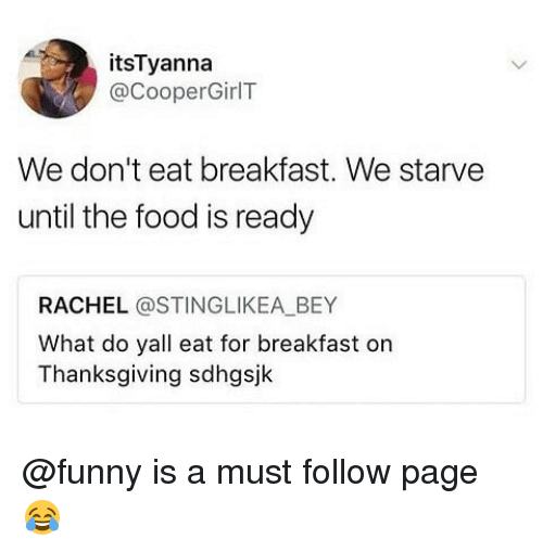 Food, Funny, and Memes: itsTyanna  @CooperGirlT  We don't eat breakfast. We starve  until the food is ready  RACHEL @STINGLIKEA BEY  What do yall eat for breakfast on  Thanksgiving sdhgsjk @funny is a must follow page 😂