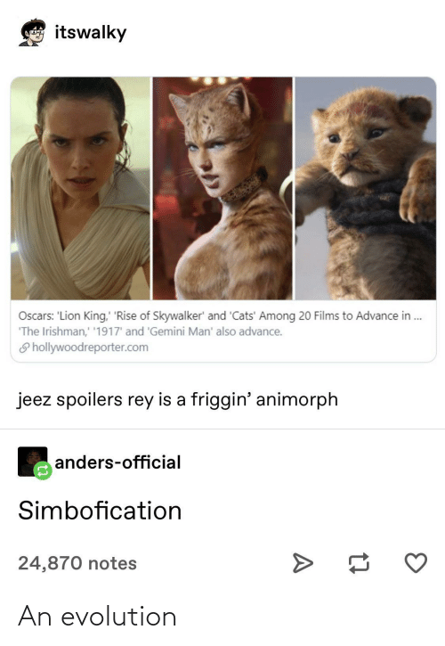 Cats, Oscars, and Rey: itswalky  Loncoyna  Oscars: 'Lion King, 'Rise of Skywalker' and 'Cats' Among 20 Films to Advance in .  'The Irishman,' '1917' and 'Gemini Man' also advance.  S hollywoodreporter.com  jeez spoilers rey is a friggin' animorph  anders-official  Simbofication  24,870 notes An evolution