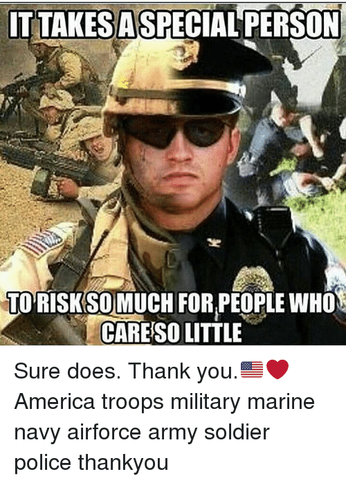 America, Memes, and Police: ITTAKERSASPECIAL PERSON  TO RISK SO MUCH FOR,PEOPLE WHO  CARE SO LITTLE Sure does. Thank you.🇺🇸❤️ America troops military marine navy airforce army soldier police thankyou
