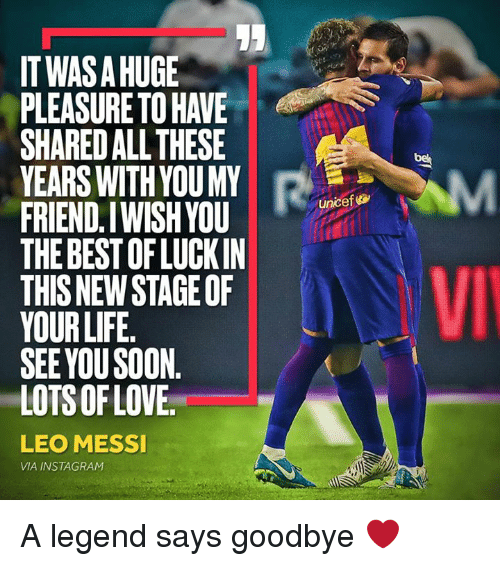 Instagram, Life, and Memes: ITWAS A HUGE  PLEASURE TO HAVE  SHARED ALL THESE  YEARS WITH YOUMY  FRIEND.IWISHYOU  THE BEST OF LUCKIN  THIS NEW STAGE OF  YOUR LIFE  SEE YOU SOON.  LOTS OFLOVE  8  be  unicef  LEO MESSI  VIA INSTAGRAM A legend says goodbye ❤️