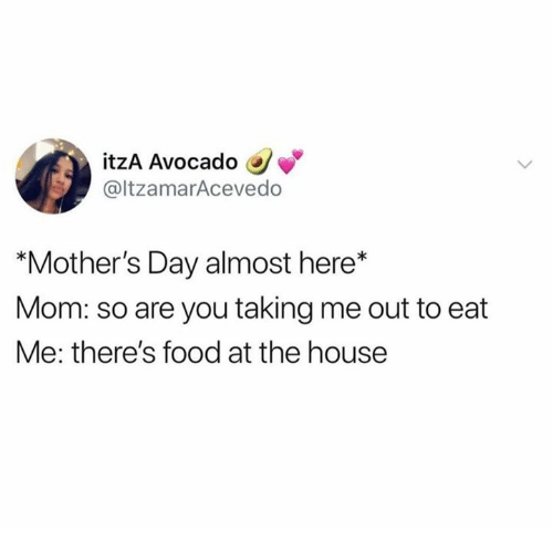 """Food, Mother's Day, and Avocado: itzA Avocado  @ltzamarAcevedo  """"Mother's Day almost here*  Mom: so are you taking me out to eat  Me: there's food at the house"""