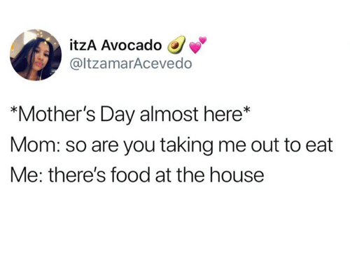 "Food, Mother's Day, and Relationships: itzA Avocado  @ltzamarAcevedo  ""Mother's Day almost here*  Mom: so are you taking me out to eat  Me: there's food at the house"