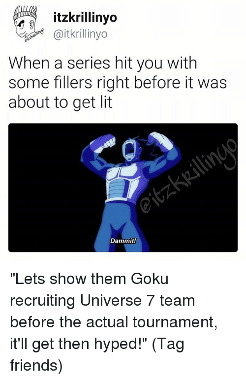 """Friends, Goku, and Lit: itzkrillinyo  @itkrillinyo  When a series hit you with  some fillers right before it was  about to get lit  Dammit! """"Lets show them Goku recruiting Universe 7 team before the actual tournament, it'll get then hyped!"""" (Tag friends)"""