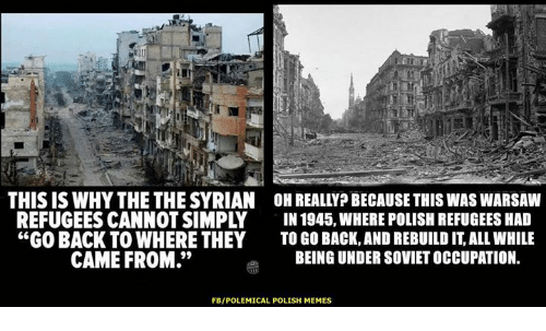 """Memes, Soviet, and Back: IU  THIS IS WHY THE THE SYRIAN OH REALLYP BECAUSE THIS WAS WARSAW  REFUGEES CANNOT SIMPLY IN 1945, WHERE POLISH REFUGEES HA  """"GO BACK TO WHERE THEY TO GO BACK,AND REBUILD IT, ALL WHILE  CAME FROM.""""  BEING UNDER SOVIET OCCUPATION.  FB/POLEMICAL POLISH MEMES"""