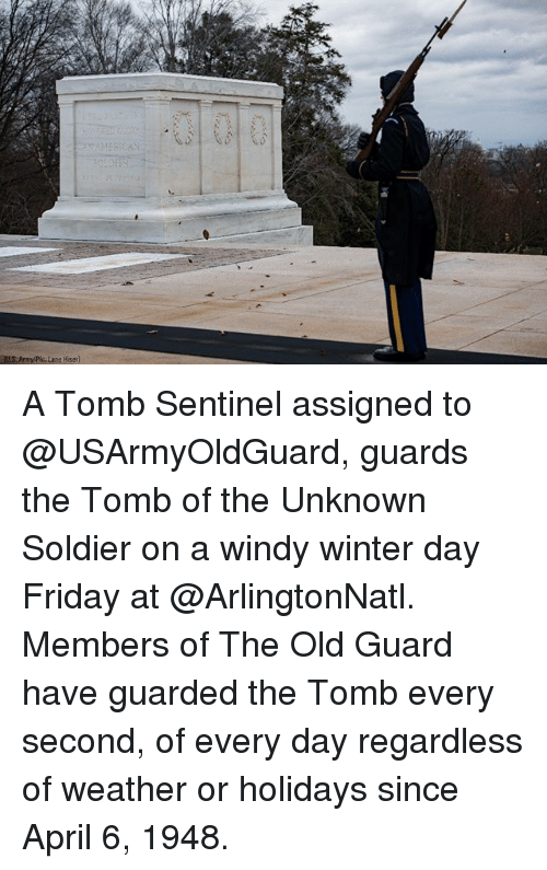 Friday, Memes, and Winter: IUL.S. Army Plc. Lane Hiser A Tomb Sentinel assigned to @USArmyOldGuard, guards the Tomb of the Unknown Soldier on a windy winter day Friday at @ArlingtonNatl. Members of The Old Guard have guarded the Tomb every second, of every day regardless of weather or holidays since April 6, 1948.