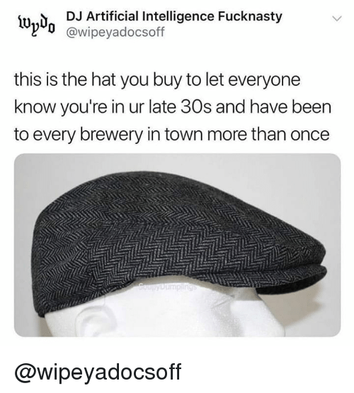 Dank Memes, Artificial, and Artificial Intelligence: İUn,  DJ Artificial Intelligence Fucknasty  @wipeyadocsoff  this is the hat you buy to let everyone  know you're in ur late 30s and have beern  to every brewery in town more than oncee @wipeyadocsoff