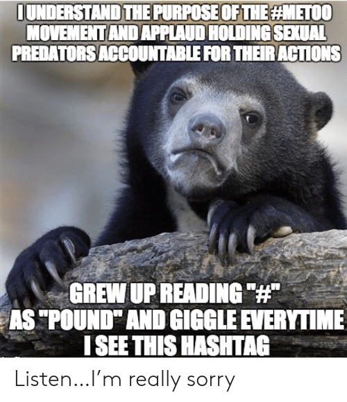"""Sorry, Predators, and Hashtag: IUNDERSTAND THE PURPOSE OF THE METOO  MOVEMENT AND APPLAUD HOLDING SEXUAL  PREDATORS ACCOUNTABLE FOR THEIRACTIONS  GREW UP READING """"#""""  AS """"POUND"""" AND GIGGLE EVERYTIME  ISEE THIS HASHTAG Listen…I'm really sorry"""