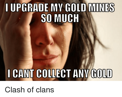 iupgrade my gold mines so much i cant co any gold clash of clans