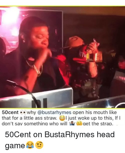 Ass, Funny, and Head: IV  50centwhy @bustarhymes open his mouth like  that for a little ass straw. I just woke up to this, If I  don't say something who willget the strap. 50Cent on BustaRhymes head game😂🤨