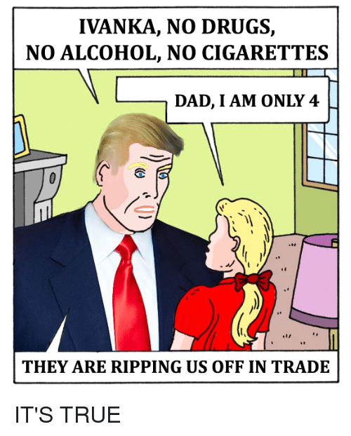 Drugs, Memes, and Alcohol: IVANKA, NO DRUGS,  NO ALCOHOL, NO CIGARETTES  DAD, I AM ONLY 4  THEY ARE RIPPING US OFF IN TRADE IT'S TRUE