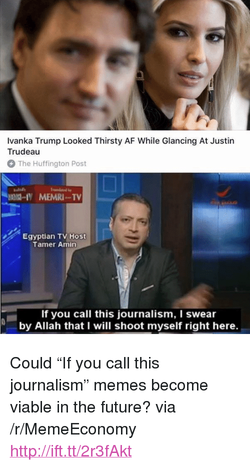 "Af, Future, and Memes: Ivanka Trump Looked Thirsty AF While Glancing At Justin  Trudeau  The Huffington Post  Egyptian TV Host  Tamer Amin  If you call this journalism, I swear  by Allah that I will shoot myself right here. <p>Could ""If you call this journalism"" memes become viable in the future? via /r/MemeEconomy <a href=""http://ift.tt/2r3fAkt"">http://ift.tt/2r3fAkt</a></p>"