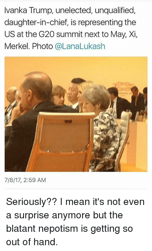 Memes, Ivanka Trump, and Mean: Ivanka Trump, unelected, unqualified  daughter-in-chief, is representing the  US at the G20 summit next to May, Xi,  Merkel. Photo @LanaLukash  7/8/17, 2:59 AM Seriously?? I mean it's not even a surprise anymore but the blatant nepotism is getting so out of hand.