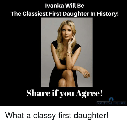 History, Daughter, and Will: Ivanka Will Be  The Classiest First Daughter In History!  Share if you Agree!  POLITICAL INSIDER What a classy first daughter!