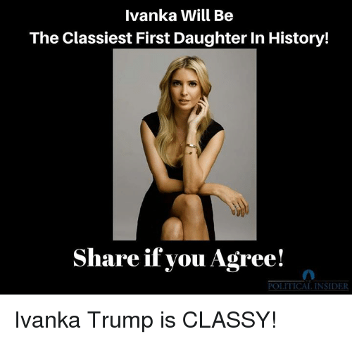 History, Ivanka Trump, and Trump: Ivanka Will Be  The Classiest First Daughter In History!  Share if you Agree!  POLITICAL INSIDER Ivanka Trump is CLASSY!