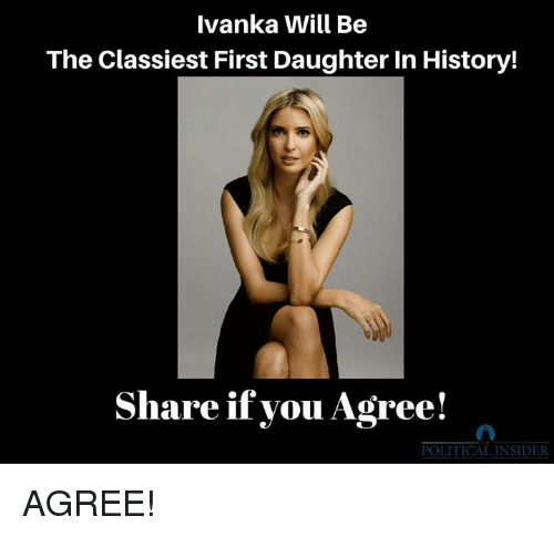 History, Daughter, and Will: Ivanka Will Be  The Classiest First Daughter In History!  Share if vou Agree!  POLITICAL INSIDER AGREE!