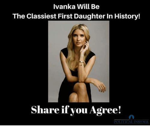 Memes, History, and 🤖: Ivanka Will Be  The Classiest First Daughter In History!  Share if you Agree!  ICAI INSIDER