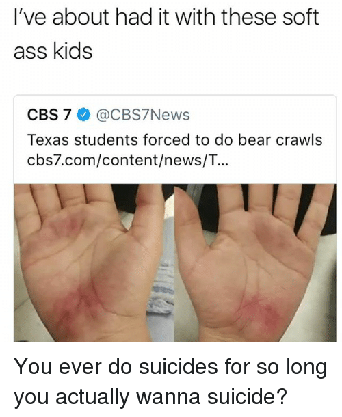 Ass, Memes, and News: I've about had it with these soft  ass kids  CBS 7 @CBS7News  Texas students forced to do bear crawls  cbs7.com/content/news/T... You ever do suicides for so long you actually wanna suicide?
