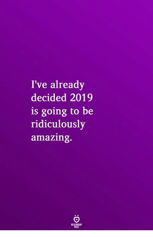 Amazing, Ridiculously, and  Is Going to Be: I've already  decided 2019  is going to be  ridiculously  amazing.